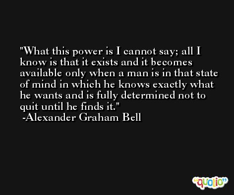 What this power is I cannot say; all I know is that it exists and it becomes available only when a man is in that state of mind in which he knows exactly what he wants and is fully determined not to quit until he finds it. -Alexander Graham Bell