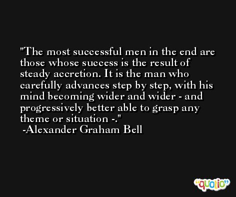 The most successful men in the end are those whose success is the result of steady accretion. It is the man who carefully advances step by step, with his mind becoming wider and wider - and progressively better able to grasp any theme or situation -. -Alexander Graham Bell