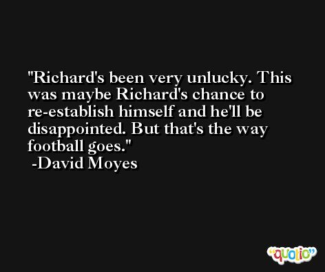 Richard's been very unlucky. This was maybe Richard's chance to re-establish himself and he'll be disappointed. But that's the way football goes. -David Moyes