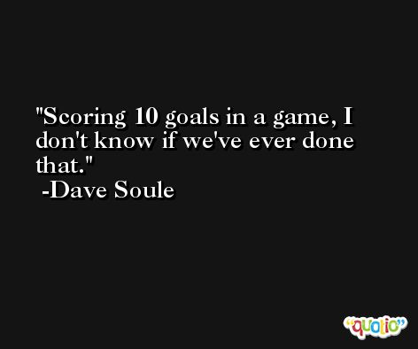 Scoring 10 goals in a game, I don't know if we've ever done that. -Dave Soule