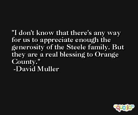 I don't know that there's any way for us to appreciate enough the generosity of the Steele family. But they are a real blessing to Orange County. -David Muller