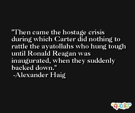 Then came the hostage crisis during which Carter did nothing to rattle the ayatollahs who hung tough until Ronald Reagan was inaugurated, when they suddenly backed down. -Alexander Haig