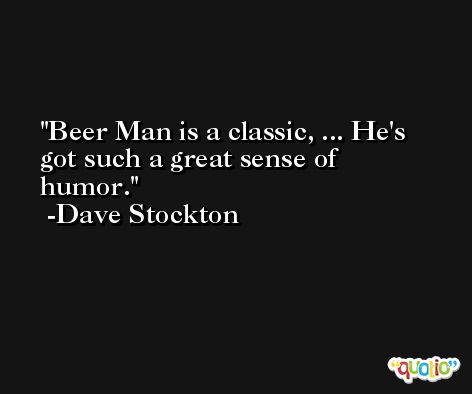 Beer Man is a classic, ... He's got such a great sense of humor. -Dave Stockton