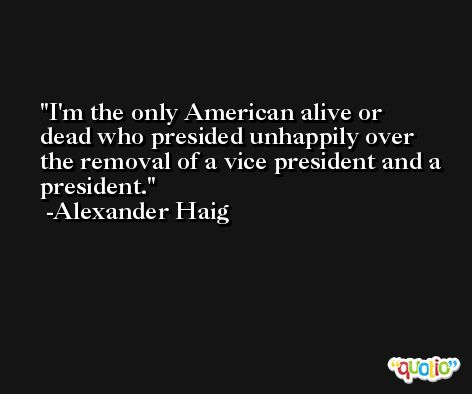 I'm the only American alive or dead who presided unhappily over the removal of a vice president and a president. -Alexander Haig