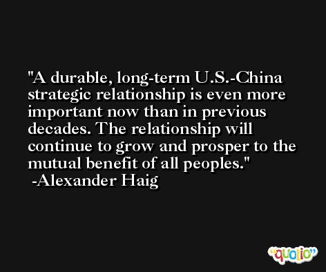 A durable, long-term U.S.-China strategic relationship is even more important now than in previous decades. The relationship will continue to grow and prosper to the mutual benefit of all peoples. -Alexander Haig
