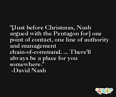 [Just before Christmas, Nash argued with the Pentagon for] one point of contact, one line of authority and management chain-of-command. ... There'll always be a place for you somewhere. -David Nash