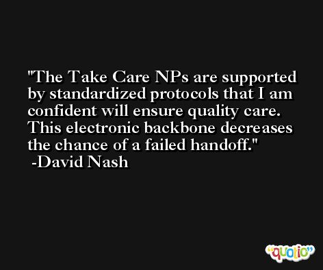 The Take Care NPs are supported by standardized protocols that I am confident will ensure quality care. This electronic backbone decreases the chance of a failed handoff. -David Nash