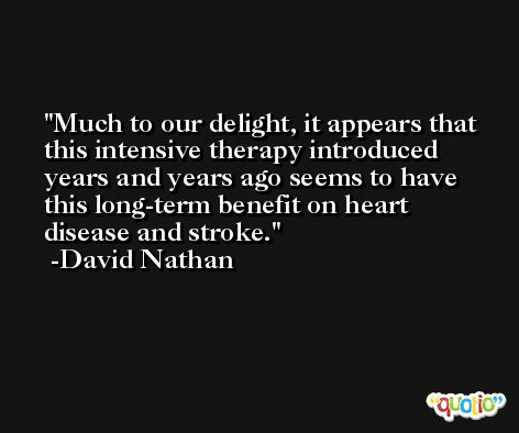 Much to our delight, it appears that this intensive therapy introduced years and years ago seems to have this long-term benefit on heart disease and stroke. -David Nathan