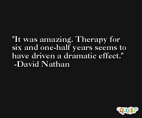 It was amazing. Therapy for six and one-half years seems to have driven a dramatic effect. -David Nathan