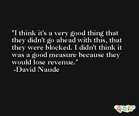 I think it's a very good thing that they didn't go ahead with this, that they were blocked. I didn't think it was a good measure because they would lose revenue. -David Naude
