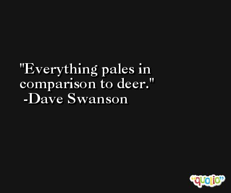 Everything pales in comparison to deer. -Dave Swanson