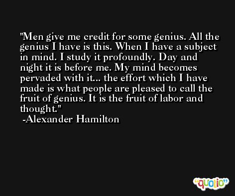 Men give me credit for some genius. All the genius I have is this. When I have a subject in mind. I study it profoundly. Day and night it is before me. My mind becomes pervaded with it... the effort which I have made is what people are pleased to call the fruit of genius. It is the fruit of labor and thought. -Alexander Hamilton