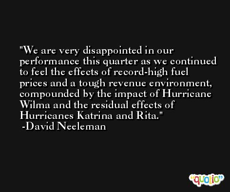 We are very disappointed in our performance this quarter as we continued to feel the effects of record-high fuel prices and a tough revenue environment, compounded by the impact of Hurricane Wilma and the residual effects of Hurricanes Katrina and Rita. -David Neeleman