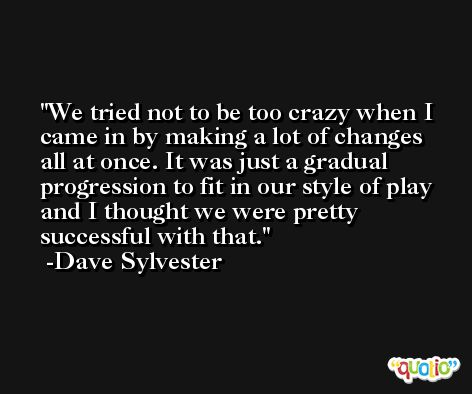 We tried not to be too crazy when I came in by making a lot of changes all at once. It was just a gradual progression to fit in our style of play and I thought we were pretty successful with that. -Dave Sylvester