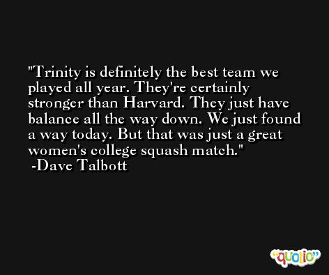 Trinity is definitely the best team we played all year. They're certainly stronger than Harvard. They just have balance all the way down. We just found a way today. But that was just a great women's college squash match. -Dave Talbott