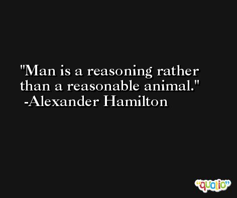 Man is a reasoning rather than a reasonable animal. -Alexander Hamilton