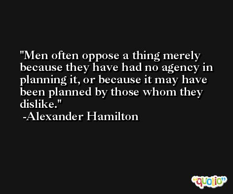 Men often oppose a thing merely because they have had no agency in planning it, or because it may have been planned by those whom they dislike. -Alexander Hamilton