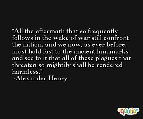 All the aftermath that so frequently follows in the wake of war still confront the nation, and we now, as ever before, must hold fast to the ancient landmarks and see to it that all of these plagues that threaten so mightily shall be rendered harmless. -Alexander Henry