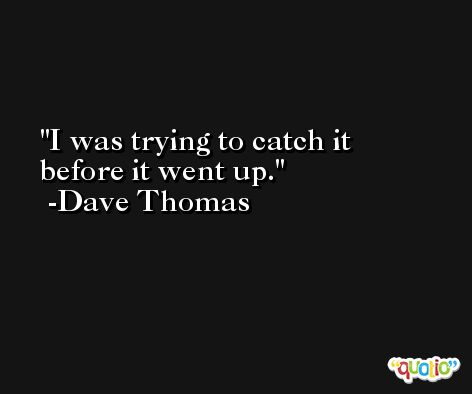 I was trying to catch it before it went up. -Dave Thomas