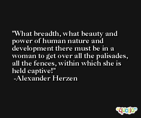 What breadth, what beauty and power of human nature and development there must be in a woman to get over all the palisades, all the fences, within which she is held captive! -Alexander Herzen