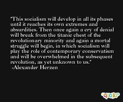 This socialism will develop in all its phases until it reaches its own extremes and absurdities. Then once again a cry of denial will break from the titanic chest of the revolutionary minority and again a mortal struggle will begin, in which socialism will play the role of contemporary conservatism and will be overwhelmed in the subsequent revolution, as yet unknown to us. -Alexander Herzen
