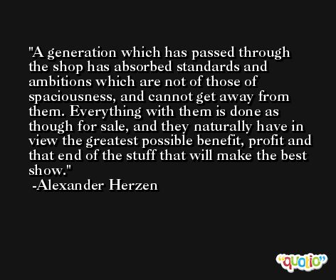 A generation which has passed through the shop has absorbed standards and ambitions which are not of those of spaciousness, and cannot get away from them. Everything with them is done as though for sale, and they naturally have in view the greatest possible benefit, profit and that end of the stuff that will make the best show. -Alexander Herzen