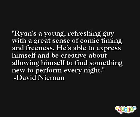 Ryan's a young, refreshing guy with a great sense of comic timing and freeness. He's able to express himself and be creative about allowing himself to find something new to perform every night. -David Nieman