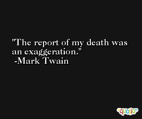 The report of my death was an exaggeration. -Mark Twain