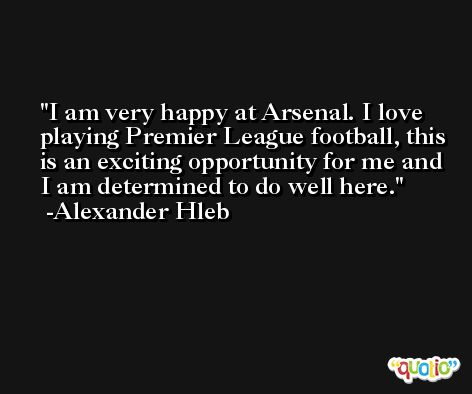 I am very happy at Arsenal. I love playing Premier League football, this is an exciting opportunity for me and I am determined to do well here. -Alexander Hleb