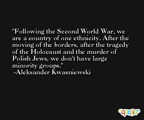 Following the Second World War, we are a country of one ethnicity. After the moving of the borders, after the tragedy of the Holocaust and the murder of Polish Jews, we don't have large minority groups. -Aleksander Kwasniewski