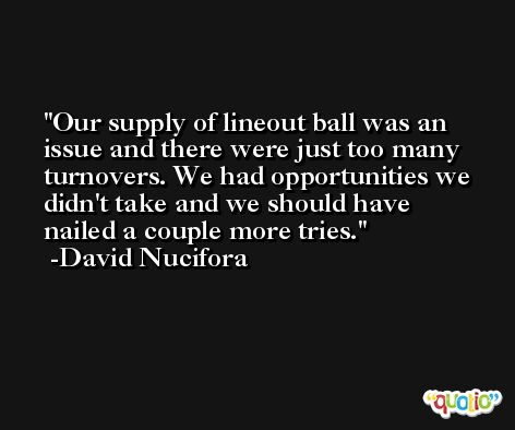 Our supply of lineout ball was an issue and there were just too many turnovers. We had opportunities we didn't take and we should have nailed a couple more tries. -David Nucifora