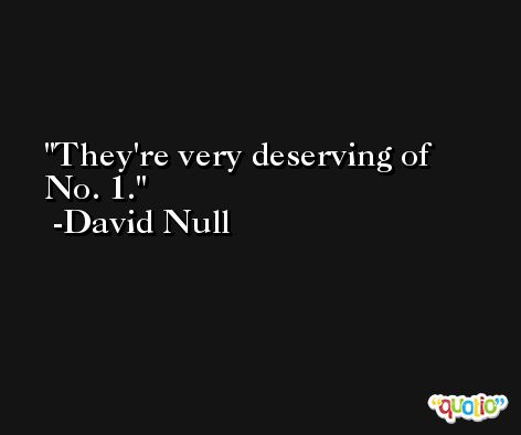 They're very deserving of No. 1. -David Null