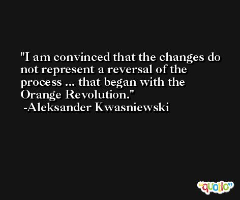 I am convinced that the changes do not represent a reversal of the process ... that began with the Orange Revolution. -Aleksander Kwasniewski