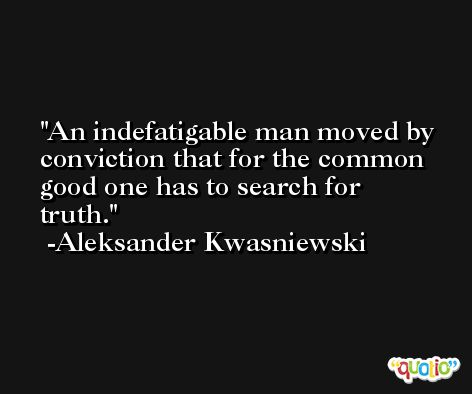 An indefatigable man moved by conviction that for the common good one has to search for truth. -Aleksander Kwasniewski