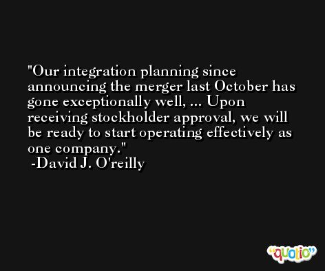 Our integration planning since announcing the merger last October has gone exceptionally well, ... Upon receiving stockholder approval, we will be ready to start operating effectively as one company. -David J. O'reilly