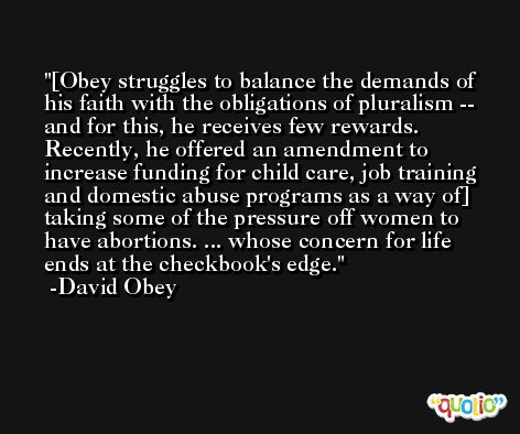 [Obey struggles to balance the demands of his faith with the obligations of pluralism -- and for this, he receives few rewards. Recently, he offered an amendment to increase funding for child care, job training and domestic abuse programs as a way of] taking some of the pressure off women to have abortions. ... whose concern for life ends at the checkbook's edge. -David Obey