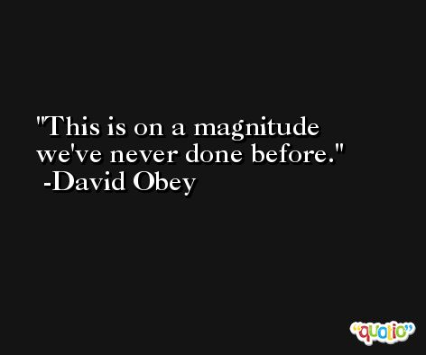 This is on a magnitude we've never done before. -David Obey