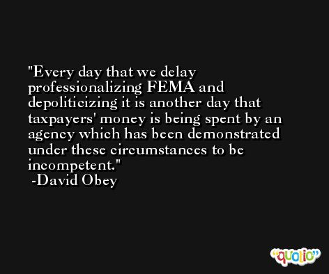 Every day that we delay professionalizing FEMA and depoliticizing it is another day that taxpayers' money is being spent by an agency which has been demonstrated under these circumstances to be incompetent. -David Obey