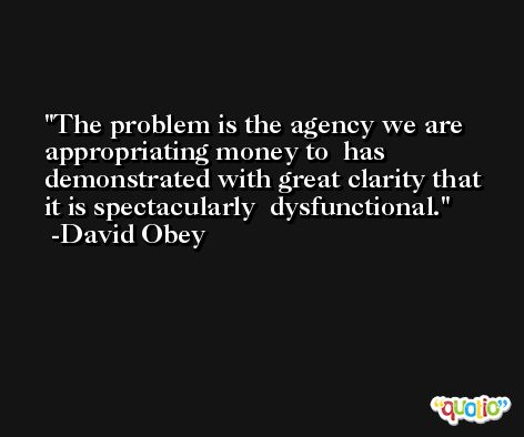 The problem is the agency we are appropriating money to  has demonstrated with great clarity that it is spectacularly  dysfunctional. -David Obey