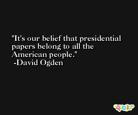 It's our belief that presidential papers belong to all the American people. -David Ogden