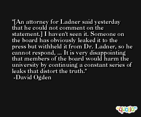 [An attorney for Ladner said yesterday that he could not comment on the statement.] I haven't seen it. Someone on the board has obviously leaked it to the press but withheld it from Dr. Ladner, so he cannot respond, ... It is very disappointing that members of the board would harm the university by continuing a constant series of leaks that distort the truth. -David Ogden