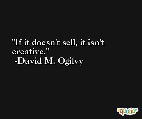 If it doesn't sell, it isn't creative. -David M. Ogilvy