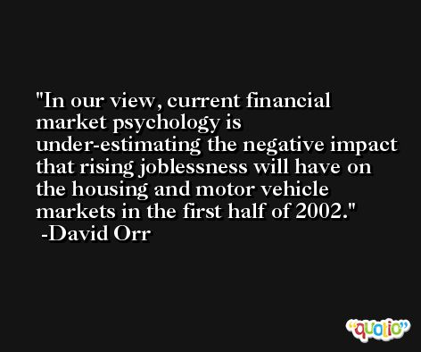 In our view, current financial market psychology is under-estimating the negative impact that rising joblessness will have on the housing and motor vehicle markets in the first half of 2002. -David Orr