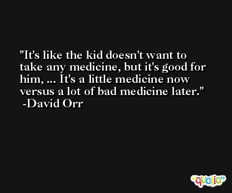It's like the kid doesn't want to take any medicine, but it's good for him, ... It's a little medicine now versus a lot of bad medicine later. -David Orr