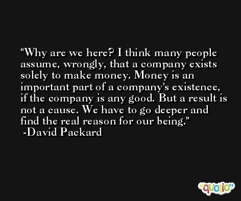 Why are we here? I think many people assume, wrongly, that a company exists solely to make money. Money is an important part of a company's existence, if the company is any good. But a result is not a cause. We have to go deeper and find the real reason for our being. -David Packard