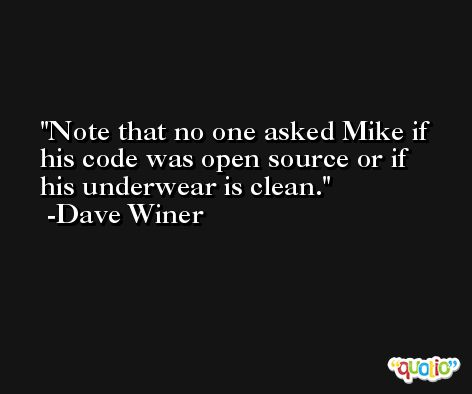 Note that no one asked Mike if his code was open source or if his underwear is clean. -Dave Winer