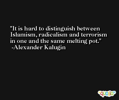 It is hard to distinguish between Islamism, radicalism and terrorism in one and the same melting pot. -Alexander Kalugin
