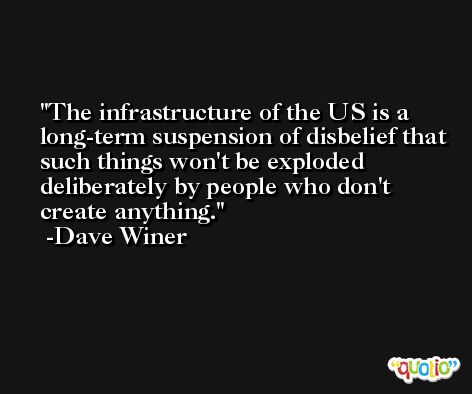 The infrastructure of the US is a long-term suspension of disbelief that such things won't be exploded deliberately by people who don't create anything. -Dave Winer