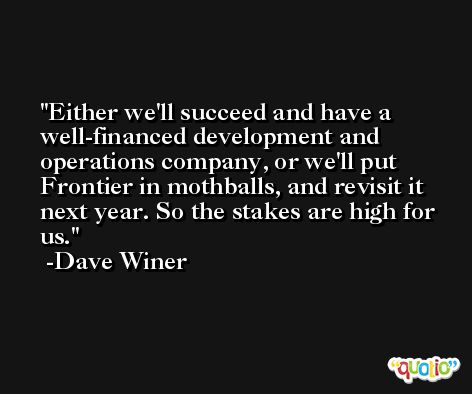 Either we'll succeed and have a well-financed development and operations company, or we'll put Frontier in mothballs, and revisit it next year. So the stakes are high for us. -Dave Winer