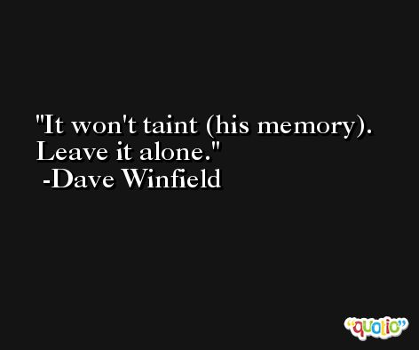 It won't taint (his memory). Leave it alone. -Dave Winfield